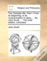 The Christian Life. Part I. From Its Beginning, To Its Consummation In Glory. ... By John Scott, ... The Ninth Edition, Corrected.