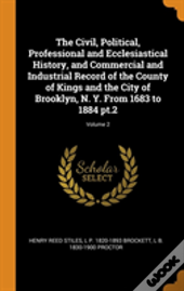 The Civil, Political, Professional And Ecclesiastical History, And Commercial And Industrial Record Of The County Of Kings And The City Of Brooklyn, N. Y. From 1683 To 1884 Pt.2; Volume 2