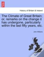 The Climate Of Great Britain; Or, Remarks On The Change It Has Undergone, Particularly Within The Last Fifty Years, Etc.