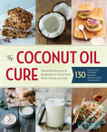 The Coconut Oil Cure : Essential Recipes And Remedies To Heal Your Body Inside And Out