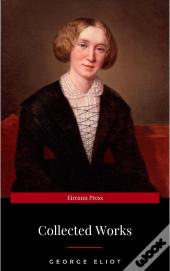 The Collected Complete Works Of George Eliot (Huge Collection Including The Mill On The Floss, Middlemarch, Romola, Silas Marner, Daniel Deronda, Felix Holt, Adam Bede, Brother Jacob, & More)