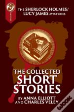 The Collected Sherlock Holmes And Lucy James Short Stories