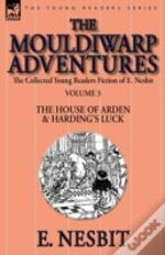 The Collected Young Readers Fiction Of E. Nesbit-Volume 3: The Mouldiwarp Adventures-The House Of Arden & Harding'S Luck