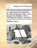The Communicants Companion: Or, Instructions And Helps For The Right Receiving Of The Lord'S Supper. By Matthew Henry, ... The Fifteenth Edition, Corr