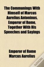 The Communings With Himself Of Marcus Aurelius Antoninus, Emperor Of Rome; Together With His Speeches And Sayings
