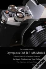 The Complete Guide To Olympus' E-M5 Ii (B&W Edition)