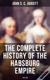 The Complete History Of The Habsburg Empire: 1232-1789