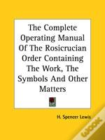 The Complete Operating Manual Of The Rosicrucian Order Containing The Work, The Symbols And Other Matters