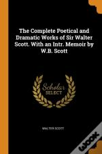 The Complete Poetical And Dramatic Works Of Sir Walter Scott. With An Intr. Memoir By W.B. Scott