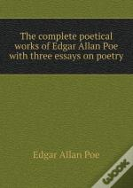 The Complete Poetical Works Of Edgar Allan Poe With Three Essays On Poetry