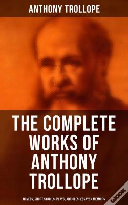 Wook.pt - The Complete Works Of Anthony Trollope: Novels, Short Stories, Plays, Articles, Essays, Travel Sketches & Memoirs
