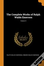 The Complete Works Of Ralph Waldo Emerson; Volume 5