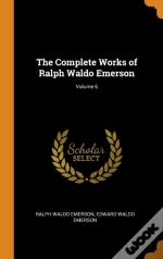 The Complete Works Of Ralph Waldo Emerson; Volume 6