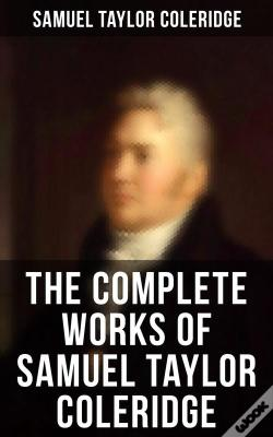 Wook.pt - The Complete Works Of Samuel Taylor Coleridge: Poems, Plays, Essays, Lectures, Autobiography & Personal Letters (Illustrated)