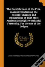 The Constitutions Of The Free-Masons; Containing The History, Charges And Regulations Of That Most Ancient And Right Worshipful Fraternity. For The Use Of The Lodges