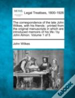 The Correspondence Of The Late John Wilkes, With His Friends : Printed From The Original Manuscripts In Which Are Introduced Memoirs Of His Life /  By