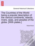 The Countries Of The World: Being A Popular Description Of The Various Continents, Islands, Rivers, Seas, And Peoples Of The Globe. (With Plates.)