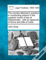 The Country-Attorney'S Practice In Conducting Actions In The Superior Courts Of Law At Westminster : With An Appendix Of Forms And Bills Of Costs.
