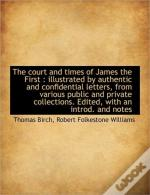 The Court And Times Of James The First :