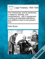 The Criminal Law, And Its Sentences, In Treasons, Felonies, And Misdemeanors : With A Supplement Including All Statutable Alterations And Additions Do