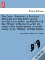 The Death Of Athaliah, A Scriptural Drama (In Four Acts And In Verse), Founded On (Or Rather, Translated From) The 'Athalie' Of Racine: To Which Are A