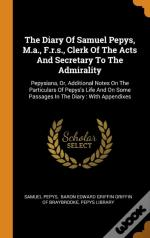 The Diary Of Samuel Pepys, M.A., F.R.S., Clerk Of The Acts And Secretary To The Admirality