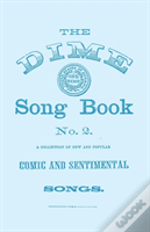 The Dime Song Book No. 2 - A Collection Of New And Popular Comic And Sentimental Songs