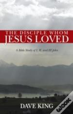 The Disciple Whom Jesus Loved: A Bible Study Of I, Ii, And Iii John