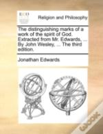 The Distinguishing Marks Of A Work Of The Spirit Of God. Extracted From Mr. Edwards, ... By John Wesley, ... The Third Edition.