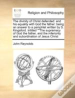 The Divinity Of Christ Defended: And His Equality With God The Father: Being An Answer To A Pamphlet Written By S. Kingsford. Intitled ''The Supremacy