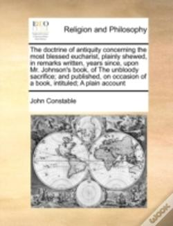 Wook.pt - The Doctrine Of Antiquity Concerning The Most Blessed Eucharist, Plainly Shewed, In Remarks Written, Years Since, Upon Mr. Johnson'S Book, Of The Unbl