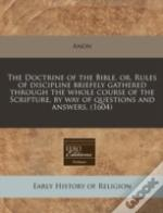 The Doctrine Of The Bible, Or, Rules Of Discipline Briefely Gathered Through The Whole Course Of The Scripture, By Way Of Questions And Answers. (1604