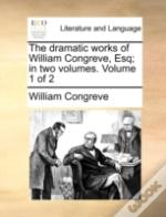 The Dramatic Works Of William Congreve, Esq; In Two Volumes.  Volume 1 Of 2