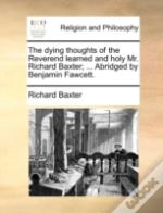 The Dying Thoughts Of The Reverend Learned And Holy Mr. Richard Baxter; ... Abridged By Benjamin Fawcett.