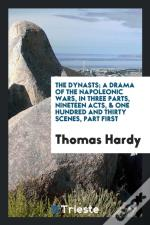 The Dynasts; A Drama Of The Napoleonic Wars, In Three Parts, Nineteen Acts, & One Hundred And Thirty Scenes, Part First