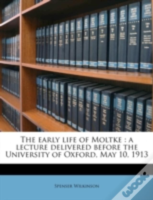 The Early Life Of Moltke : A Lecture Delivered Before The University Of Oxford, May 10, 1913