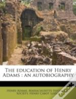 The Education Of Henry Adams : An Autobi