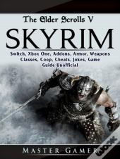 The Elder Scrolls V Skyrim, Switch, Xbox One, Addons, Armor, Weapons, Classes, Coop, Cheats, Jokes, Game Guide Unofficial