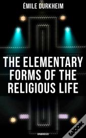 The Elementary Forms Of The Religious Life (Unabridged)