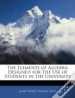 The Elements Of Algebra: Designed For Th