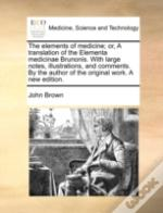 The Elements Of Medicine; Or, A Translation Of The Elementa Medicinae Brunonis. With Large Notes, Illustrations, And Comments. By The Author Of The Or