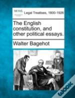 The English Constitution, And Other Political Essays.