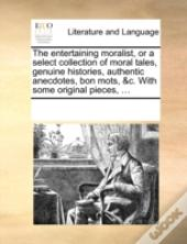 The Entertaining Moralist, Or A Select Collection Of Moral Tales, Genuine Histories, Authentic Anecdotes, Bon Mots, &C. With Some Original Pieces, ...