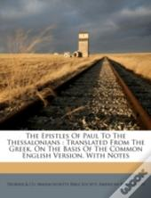 The Epistles Of Paul To The Thessalonians : Translated From The Greek, On The Basis Of The Common English Version, With Notes