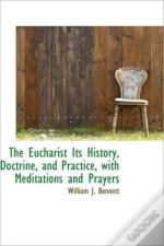 The Eucharist Its History, Doctrine, And