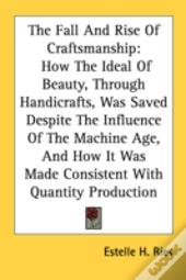 The Fall And Rise Of Craftsmanship: How The Ideal Of Beauty, Through Handicrafts, Was Saved Despite The Influence Of The Machine Age, And How It Was M