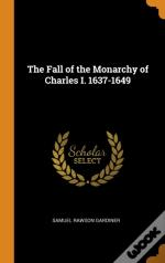 The Fall Of The Monarchy Of Charles I. 1637-1649