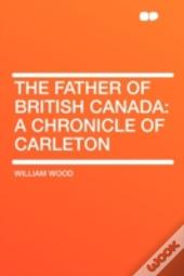 The Father Of British Canada: A Chronicl