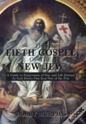 The Fifth Gospel Of The New Jew: A Guide To Forgiveness Of Sins And Life Eternal As God Draws One Iron Out Of The Fire