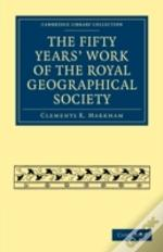The Fifty Years' Work Of The Royal Geogr
